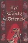 Być kobietą w Oriencie - Barbara Grabowska, Anna Sieklucka, Halina Ogarek-Czoj, Agata Nalborczyk, Krystyna Łyczkowska, Danuta Chmielowska, Asiye Kilic-Eryilmaz, Teresa Halik, Ewa Machut-Mendecka, Roman Marcinkowski, Krystyna Okazaki, Szoszana Ronen, Anna Ewa Rzepecka, Maria Składanek, Jerzy Tu
