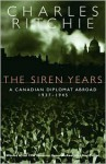 The Siren Years: A Canadian Diplomat Abroad 1937-1945 - Charles Ritchie