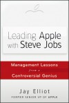 Leading Apple With Steve Jobs: Management Lessons From a Controversial Genius - Jay Elliot