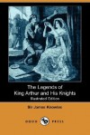 The Legends Of King Arthur And His Knights (Illustrated Edition) (Dodo Press) - James Knowles