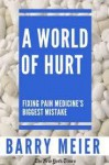 A World of Hurt: Fixing Pain Medicine's Greatest Mistake - Barry Meier
