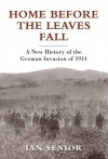 Home Before the Leaves Fall - A New History of the German Invasion of 1914 (General Military) - Ian Senior