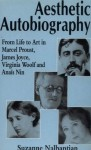 Aesthetic Autobiography: From Life to Art in the Marcel Proust, James Joyce, Virginia Woolf and Anais Nin - Suzanne Nalbantian