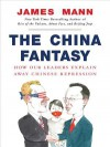 The China Fantasy: How Our Leaders Explain Away Chinese Repression - James Mann