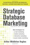 Strategic Database Marketing 4e: The Masterplan for Starting and Managing a Profitable, Customer-Based Marketing Program - Arthur Hughes