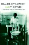 Health, Civilization and the State: A History of Public Health from Ancient to Modern Times - Dorothy Porter