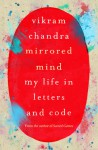 Mirrored Mind: My Life in Letters and Code - Vikram Chandra