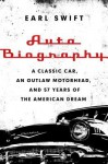 Auto Biography: A Classic Car, an Outlaw Motorhead, and 57 Years of the American Dream - Earl Swift
