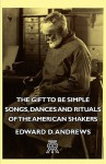 The Gift to Be Simple - Songs, Dances and Rituals of the American Shakers - Edward D. Andrews