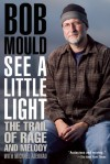 See a Little Light: The Trail of Rage and Melody - Bob Mould