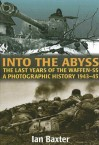 Into the Abyss: The Last Years of the Waffen SS 1943-45: A Photographic History - Ian Baxter