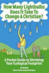 How Many Lightbulbs Does It Take to Change a Christian?: A Pocket Guide to Shrinking Your Ecological Footprint - Jan Nunley, Claire Foster, David Schreeve