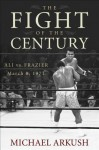 The Fight of the Century: Ali vs. Frazier March 8, 1971 - Michael Arkush