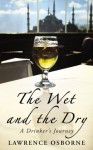 Wet and the Dry, The: A Drinker's Journey - Lawrence Osborne