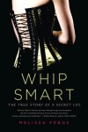 Whip Smart: The True Story of a Secret Life - Melissa Febos