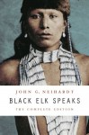 Black Elk Speaks: The Complete Edition - John G Neihardt, Vine Deloria, Philip J. Deloria