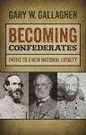 Becoming Confederates: Paths to a New National Loyalty - Gary W. Gallagher