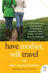 Have Mother, Will Travel: A Mother and Daughter Discover Themselves, Each Other, and the World - Claire Fontaine, Mia Fontaine