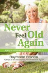 Never Feel Old Again: Aging Is a Mistake--Learn How to Avoid It (Never Be) - Raymond Francis