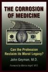The Corrosion of Medicine: Can the Profession Reclaim Its Moral Legacy? - John Geyman, John Geyman, Marcia Angell