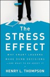 The Stress Effect: Why Smart Leaders Make Dumb Decisions--And What to Do about It - Henry L. Thompson