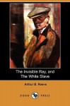 The Invisible Ray, and the White Slave (Dodo Press) - Arthur B. Reeve