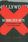 Globalized Arts: The Entertainment Economy and Cultural Identity - J.P. Singh