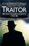 Traitor: British Double Agents 1930-80: A Survey of British Spies - John Frayn Turner