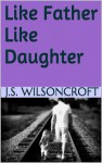 Like Father Like Daughter - J.S. Wilsoncroft