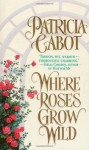 Where Roses Grow Wild - Patricia Cabot