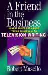 A Friend in the Business: Honest Advice for Anyone Trying to Break into Television Writing - Robert Masello