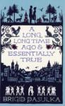 A Long, Long Time Ago and Essentially True - Brigid Pasulka