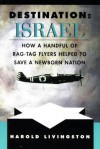 Destination Israel: How A Handful Of Rag Tag Flyers Helped To Save A Newborn Nation - Harold Livingston