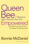 Queen Bee: 7 Reasons Why Women Are Not Empowered and What You Can Do Now to Change This Phenomenon - Bonnie McDaniel
