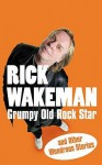 Grumpy Old Rock Star: and Other Wondrous Stories - Rick Wakeman