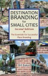 Destination Branding for Small Cities: The Essentials for Successful Place Branding - Bill Baker