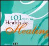 101 Ways to Health and Healing - Louise L. Hay