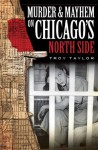 Murder and Mayhem on Chicago's North Side (Murder & Mayhem) - Troy Taylor