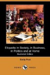 Etiquette in Society, in Business, in Politics and at Home (Illustrated Edition) (Dodo Press) - Emily Post