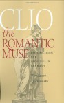 Clio the Romantic Muse: Historicizing the Faculties in Germany - Theodore Ziolkowski