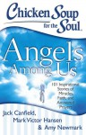 Chicken Soup for the Soul: Angels Among Us: 101 Inspirational Stories of Miracles, Faith, and Answered Prayers - Jack Canfield, Mark Victor Hansen, Amy Newmark