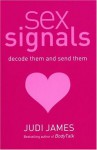 Sex Signals: Decode Them and Send Them, a Complete Guide to Understanding What People Really Mean - Judi James