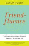 Friendfluence: The Surprising Ways Friends Make Us Who We Are - Carlin Flora