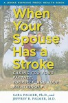 When Your Spouse Has a Stroke: Caring for Your Partner, Yourself, and Your Relationship - Sara Palmer, Jeffrey B. Palmer