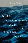 When Captain Flint Was Still a Good Man - Nick Dybek