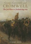 Crown Covenant and Cromwell: The Civil Wars in Scotland 16391651 - Stuart Reid