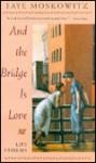 And the Bridge Is Love - Faye Moskowitz