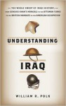 Understanding Iraq: The Whole Sweep of Iraqi History from Genghis Khan's Mongols to the Ottoman Turks to the British Mandate to the American Occupation - William R. Polk