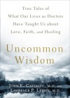 Uncommon Wisdom: True Tales of What Our Lives as Doctors Have Taught Us About Love, Faith and Healing - John Castaldo, Lawrence P. Levitt
