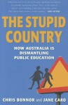 The Stupid Country: How Australia Is Dismantling Public Education - Chris Bonnor, Jane Caro